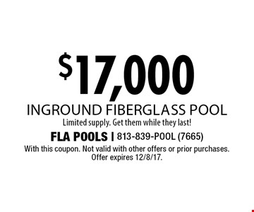 $17,000 inground fiberglass pool. Limited supply. Get them while they last!. With this coupon. Not valid with other offers or prior purchases. Offer expires 12/8/17.