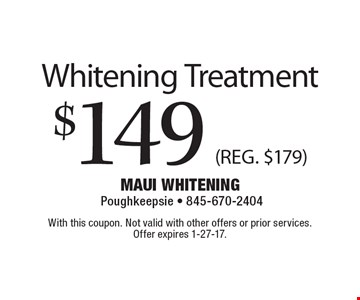 $149 Whitening Treatment (REG. $179) . With this coupon. Not valid with other offers or prior services. Offer expires 1-27-17.