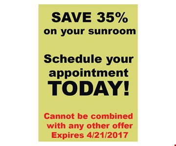 SAve 35% on your sunroom. Schedule your appointment today! Cannot be combined with any other offer. Expires 4/21/17.