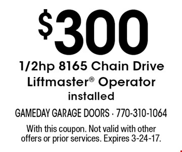 $3001/2hp 8165 Chain Drive Liftmaster Operator installed. With this coupon. Not valid with other offers or prior services. Expires 3-24-17.
