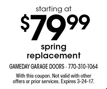 starting at $79.99 spring replacement. With this coupon. Not valid with other offers or prior services. Expires 3-24-17.