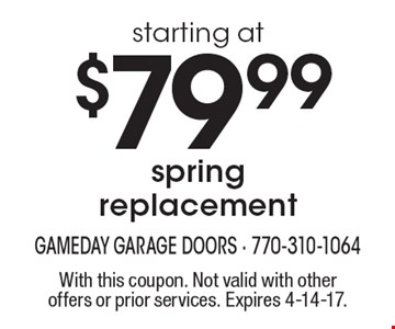starting at $79.99 spring replacement. With this coupon. Not valid with other offers or prior services. Expires 4-14-17.