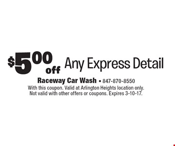 $5.00 off Any Express Detail. With this coupon. Valid at Arlington Heights location only. Not valid with other offers or coupons. Expires 3-10-17.