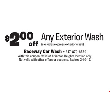 $2.00 off Any Exterior Wash (excludes express exterior wash). With this coupon. Valid at Arlington Heights location only. Not valid with other offers or coupons. Expires 3-10-17.