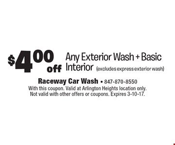 $4.00 off Any Exterior Wash + Basic Interior (excludes express exterior wash). With this coupon. Valid at Arlington Heights location only. Not valid with other offers or coupons. Expires 3-10-17.
