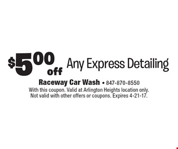 $5.00 off Any Express Detailing. With this coupon. Valid at Arlington Heights location only. Not valid with other offers or coupons. Expires 4-21-17.