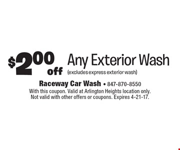 $2.00 off Any Exterior Wash (excludes express exterior wash). With this coupon. Valid at Arlington Heights location only. Not valid with other offers or coupons. Expires 4-21-17.