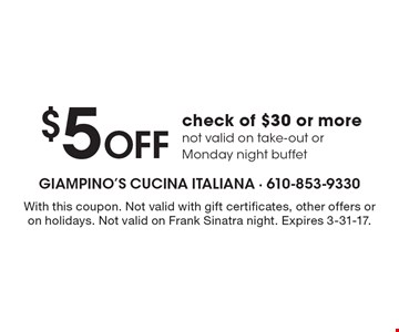 $5 OFF check of $30 or morenot valid on take-out or Monday night buffet. With this coupon. Not valid with gift certificates, other offers or on holidays. Not valid on Frank Sinatra night. Expires 3-31-17.