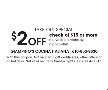 take-out special $2 OFF check of $15 or more. Not valid on Monday night buffet. With this coupon. Not valid with gift certificates, other offers or on holidays. Not valid on Frank Sinatra nights. Expires 4-30-17.