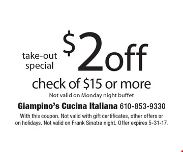 Take-out. special $2 off check of $15 or more. Not valid on Monday night buffet. With this coupon. Not valid with gift certificates, other offers or on holidays. Not valid on Frank Sinatra night. Offer expires 5-31-17.