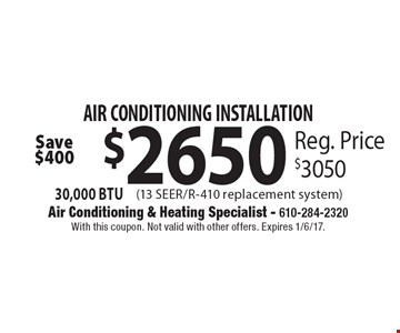 Air Conditioning Installation. $2650 30,000 BTU (13 Seer/R-410 Replacement System). Reg. Price $3050. Save $400. With this coupon. Not valid with other offers. Expires 1/6/17.