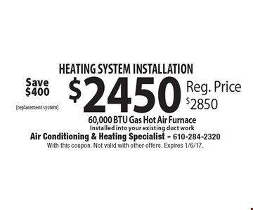 Heating System Installation. $2450 60,000 BTU Gas Hot Air Furnace. Installed into your existing duct work (Replacement system). Reg. Price $2850. Save $400. With this coupon. Not valid with other offers. Expires 1/6/17.