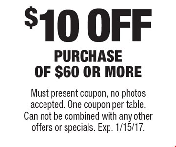 $10 off purchase of $60 or more. Must present coupon, no photos accepted. One coupon per table. Can not be combined with any other offers or specials. Exp. 1/15/17.