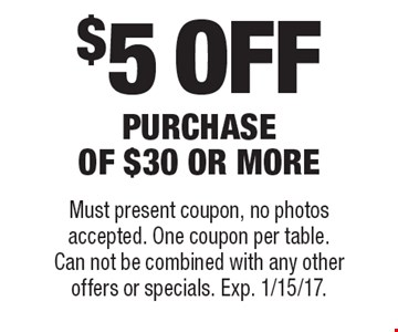 $5 off purchase of $30 or more. Must present coupon, no photos accepted. One coupon per table. Can not be combined with any other offers or specials. Exp. 1/15/17.
