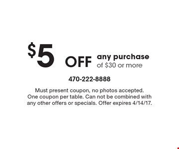 $5 Off any purchase of $30 or more. Must present coupon, no photos accepted. One coupon per table. Can not be combined with any other offers or specials. Offer expires 4/14/17.