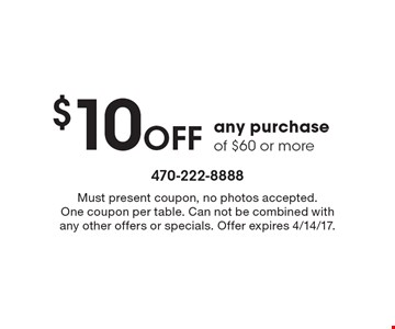 $10 Off any purchase of $60 or more. Must present coupon, no photos accepted. One coupon per table. Can not be combined with any other offers or specials. Offer expires 4/14/17.