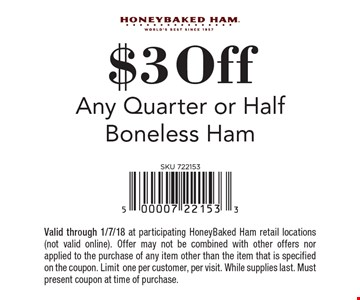 $3 off any quarter or half boneless ham. Valid through 1/7/18 at participating HoneyBaked Ham retail locations (not valid online). Offer may not be combined with other offers nor applied to the purchase of any item other than the item that is specified on the coupon. Limit one per customer, per visit. While supplies last. Must present coupon at time of purchase.