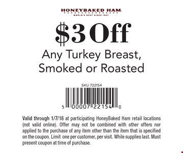 $3 off any turkey breast, smoked or roasted. Valid through 1/7/18 at participating HoneyBaked Ham retail locations (not valid online). Offer may not be combined with other offers nor applied to the purchase of any item other than the item that is specified on the coupon. Limit one per customer, per visit. While supplies last. Must present coupon at time of purchase.