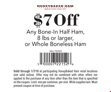 $7 off any bone-In half ham, 8 lbs or larger, or whole boneless ham. Valid through 1/7/18 at participating HoneyBaked Ham retail locations (not valid online). Offer may not be combined with other offers nor applied to the purchase of any item other than the item that is specified on the coupon. Limit one per customer, per visit. While supplies last. Must present coupon at time of purchase.