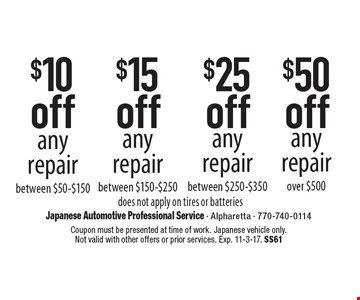 $50 off any repair over $50, $25 off any repair between $250-$350, $15 off any repair between $150-$250. $10 off any repair between $50-$150. does not apply on tires or batteries. Coupon must be presented at time of work. Japanese vehicle only. Not valid with other offers or prior services. Exp. 11-3-17. SS61