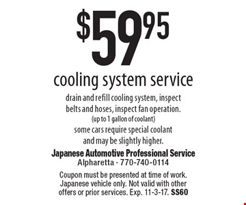 $59.95 cooling system service. Coupon must be presented at time of work. Japanese vehicle only. Not valid with other offers or prior services. Exp. 11-3-17. SS60