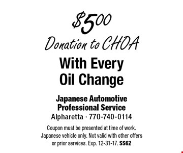 $500 Donation to CHOA With Every Oil Change. Coupon must be presented at time of work. Japanese vehicle only. Not valid with other offers or prior services. Exp. 12-31-17. SS62