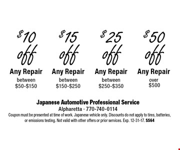 $50 off Any Repair over $500. $25 off Any Repair between $250-$350. $15 off Any Repair between $150-$250. $10 off Any Repair between $50-$150. Coupon must be presented at time of work. Japanese vehicle only. Discounts do not apply to tires, batteries or emissions testing. Not valid with other offers or prior services. Exp. 12-31-17. SS64