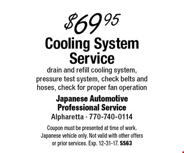 $69.95 Cooling System Service. Drain and refill cooling system, pressure test system, check belts and hoses, check for proper fan operation. Coupon must be presented at time of work. Japanese vehicle only. Not valid with other offers or prior services. Exp. 12-31-17. SS63