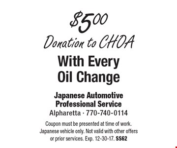 $5.00 Donation to CHOA With Every Oil Change. Coupon must be presented at time of work. Japanese vehicle only. Not valid with other offers or prior services. Exp. 12-30-17. SS62