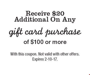Receive $20 Additional On Any gift card purchase of $100 or more. With this coupon. Not valid with other offers. Expires 2-10-17.