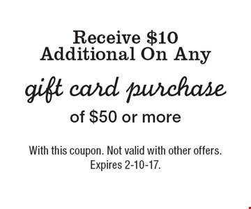 Receive $10 Additional On Any gift card purchase of $50 or more. With this coupon. Not valid with other offers. Expires 2-10-17.
