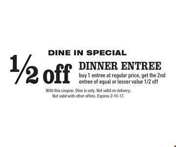 DINE IN SPECIAL 1/2 off dinner entree buy 1 entree at regular price, get the 2nd entree of equal or lesser value 1/2 off. With this coupon. Dine in only. Not valid on delivery.Not valid with other offers. Expires 2-10-17.