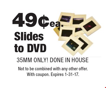 49¢ ea. Slides to DVD. 35MM ONLY! DONE IN HOUSE. Not to be combined with any other offer. With coupon. Expires 1-31-17.