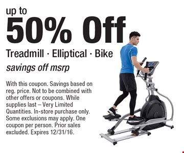 up to 50% Off Treadmill - Elliptical - Bike,  savings off msrp. With this coupon. Savings based on reg. price. Not to be combined with other offers or coupons. While supplies last - Very Limited Quantities. In-store purchase only. Some exclusions may apply. One coupon per person. Prior sales excluded. Expires 12/31/16.