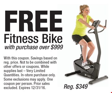 FREE Fitness Bike with purchase over $999, Reg. $349. With this coupon. Savings based on reg. price. Not to be combined with other offers or coupons. While supplies last - Very Limited Quantities. In-store purchase only. Some exclusions may apply. One coupon per person. Prior sales excluded. Expires 12/31/16.