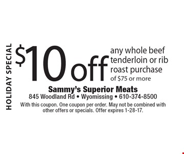 HOLIDAY SPECIAL $10 off any whole beef tenderloin or rib roast purchase of $75 or more. With this coupon. One coupon per order. May not be combined with other offers or specials. Offer expires 1-28-17.
