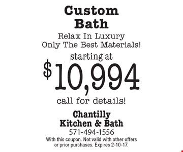 Starting at $10,994 Custom Bath. Relax In Luxury Only. The Best Materials! Call for details!. With this coupon. Not valid with other offers or prior purchases. Expires 2-10-17.