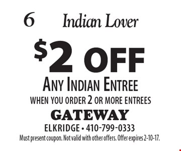 Indian Lover - $2 off Any Indian Entree when you order 2 or more entrees. Must present coupon. Not valid with other offers. Offer expires 2-10-17.