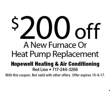 $200 off A New Furnace Or Heat Pump Replacement. With this coupon. Not valid with other offers. Offer expires 10-6-17.