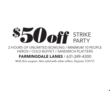 $50 off STRIKE PARTY 2 hours of unlimited bowling / minimum 10 people HEROS / COLD BUFFET / SANDWICH PLATTERS. With this coupon. Not valid with other offers. Expires 1/31/17.