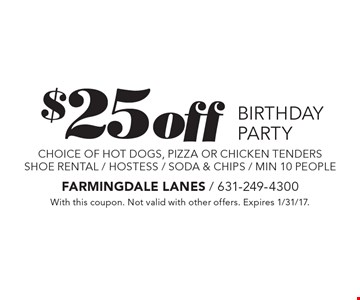 $25 off BIRTHDAY PARTY choice of hot dogs, pizza or chicken tender sshoe rental / hostess / soda & chips / min 10 people. With this coupon. Not valid with other offers. Expires 1/31/17.