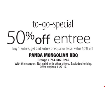 to-go-special 50% off entree buy 1 entree, get 2nd entree of equal or lesser value 50% off. With this coupon. Not valid with other offers. Excludes holiday.Offer expires 1-27-17.