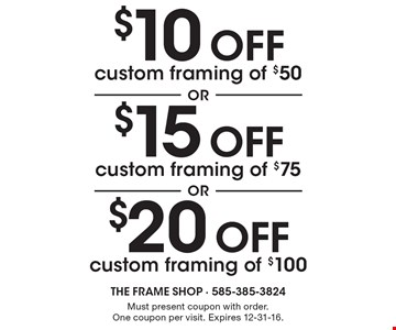 $20 off custom framing of $100 OR $15 off custom framing of $75 OR $10 off custom framing of $50. Must present coupon with order. One coupon per visit. Expires 12-31-16.