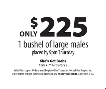 $225 only 1 bushel of large males placed by 9pm Thursday. With this coupon. Orders must be placed by Thursday. Not valid with specials, other offers or prior purchases. Not valid any holiday weekends. Expires 9-8-17.