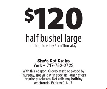 $120 half bushel large, order placed by 9pm Thursday. With this coupon. Orders must be placed by Thursday. Not valid with specials, other offers or prior purchases. Not valid any holiday weekends. Expires 9-8-17.