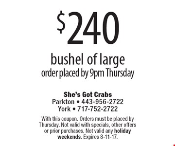 $250 bushel of large order, placed by 9pm Thursday. With this coupon. Orders must be placed by Thursday. Not valid with specials, other offers or prior purchases. Not valid any holiday weekends. Expires 8-11-17.