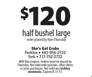 $120 half bushel large order placed by 9pm Thursday. With this coupon. Orders must be placed by Thursday. Not valid with specials, other offers or prior purchases. Not valid any holiday weekends. Expires 8-11-17.