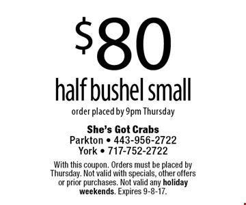 $65 half bushel small. With this coupon. Orders must be placed by Thursday. Not valid with specials, other offers or prior purchases. Not valid any holiday weekends. Expires 9-8-17.
