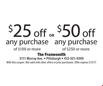$50 off any purchase of $250 or more. $25 off any purchase of $100 or more. With this coupon. Not valid with other offers or prior purchases. Offer expires 2/3/17.