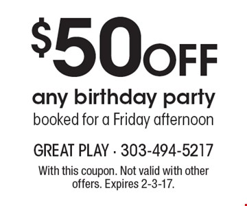 $50 off any birthday party booked for a Friday afternoon. With this coupon. Not valid with other offers. Expires 2-3-17.